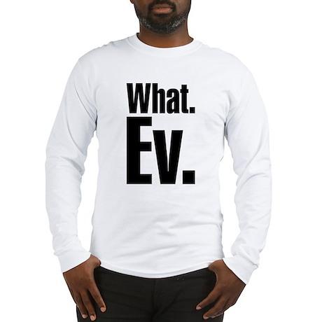 What.Ev. Long Sleeve T-Shirt