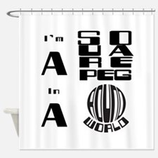 Square Peg in a Round World Shower Curtain