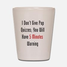 I Dont Give Pop Quizzes Shot Glass
