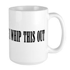 Excuse me while I whip this o Mug