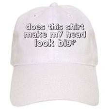 does this shirt make my head look big Baseball Cap