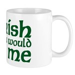 Irish You Would Kiss Me Mug