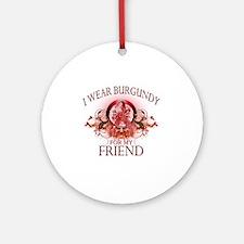 I Wear Burgundy for my Friend (flor Round Ornament