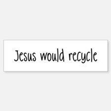 Jesus Would Recycle Bumper Bumper Bumper Sticker