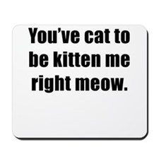 Youve Cat To Be Kitten Me Right Meow Mousepad