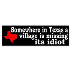 Somewhere in Texas a Village is Missing its Idiot