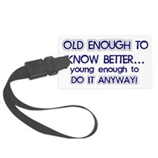 old enough to know better young  Luggage Tag