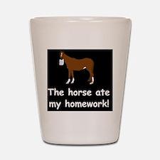 horse ate my homeworkd Shot Glass