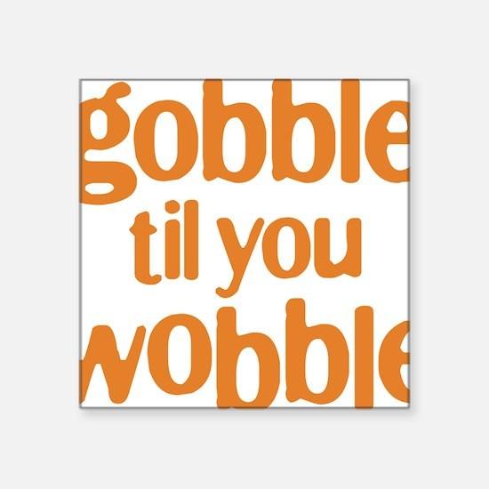 """gobble til you wobble Square Sticker 3"""" x 3"""""""