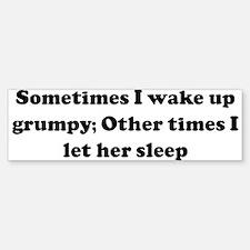 Sometimes I wake up grumpy; O Bumper Bumper Bumper Sticker