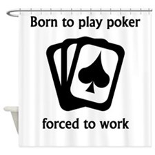 Born To Play Poker Forced To Work Shower Curtain