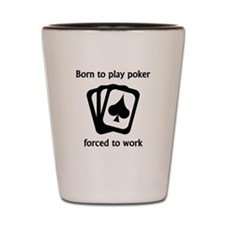 Born To Play Poker Forced To Work Shot Glass