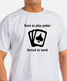 Born To Play Poker Forced To Work T-Shirt