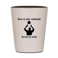 Born To Play Volleyball Forced To Work Shot Glass