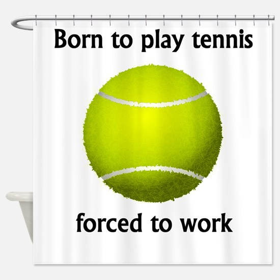 Born To Play Tennis Forced To Work Shower Curtain
