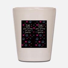 Dogs Leave Paw Prints on Our Hearts Shot Glass