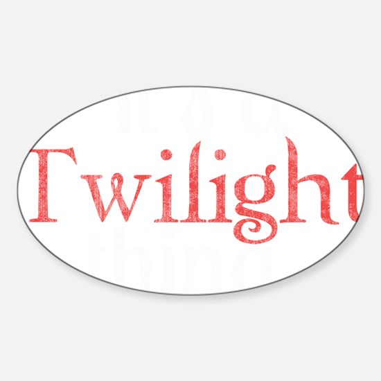 Its A Twilight Thing. You Wouldnt U Sticker (Oval)