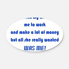 Wife Wants Time w/ Me Not Money Oval Car Magnet