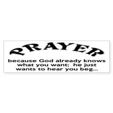 Prayer: He Just Wants To Hear You Beg Bumper Sticker