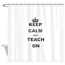 KEEP CALM AND TEACH ON Shower Curtain