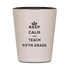 KEEP CALM AND TEACH FIFTH GRADE Shot Glass