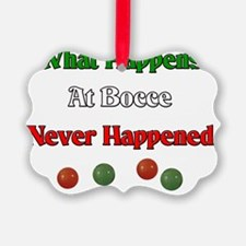 What happens at Bocce Stays.never Ornament