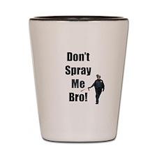 dont spray me bro Shot Glass