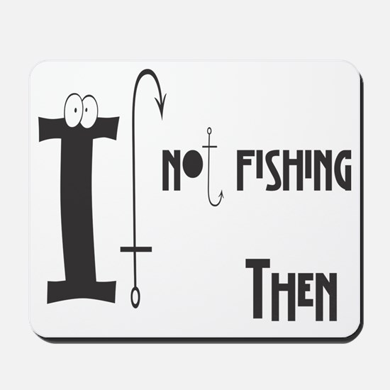 If not fishing Mousepad