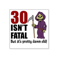 "30 isnt fatal but old Square Sticker 3"" x 3"""