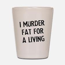 i-murder-fat-for-a-living Shot Glass