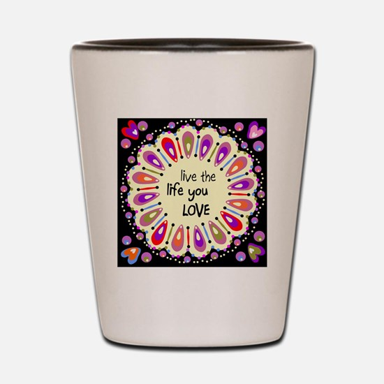 Live the life you love Shot Glass