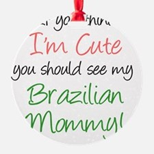 Think Im Cute Brazilian Mommy Ornament