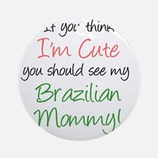 Think Im Cute Brazilian Mommy Round Ornament
