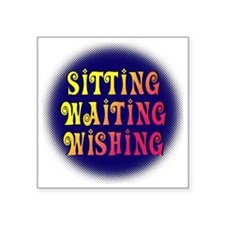 "Sitting Waiting Wishing Square Sticker 3"" x 3"""