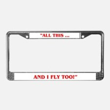 ALL THIS ... AND I FLY TOO License Plate Frame