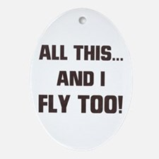 ALL THIS ... AND I FLY TOO Oval Ornament
