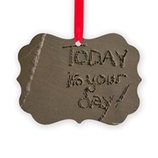 today is your day Ornament