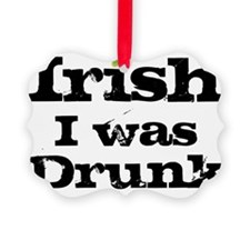 irish i was drunk Ornament