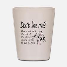 Dont like me? Shot Glass