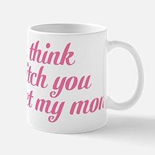 If You Think Im A Bitch You Should Meet Mug