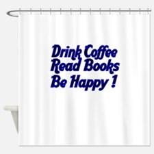 Drink Coffee, Read Books,Be Happy ! Shower Curtain