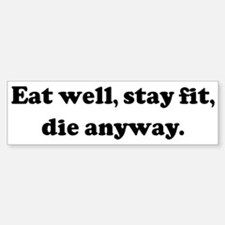 Eat well, stay fit, die anywa Bumper Bumper Stickers