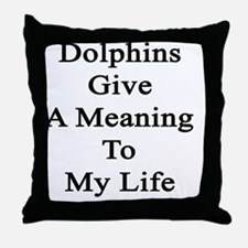 Dolphins Give A Meaning To My Life  Throw Pillow