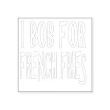 "I Bob For French Fries dk Square Sticker 3"" x 3"""