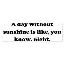 A day without sunshine is lik Bumper Bumper Sticker