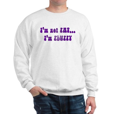 I'm not FAT... I'm FLUFFY Sweatshirt
