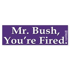 Mr. Bush, You're Fired! (bumper sticker)