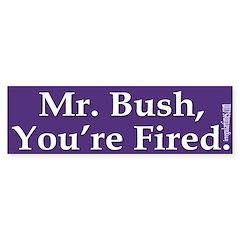 Mr. Bush, You're Fired! (bumper sticker)