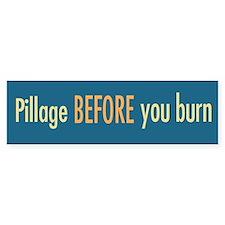 Pillage BEFORE you burn bumper sticker