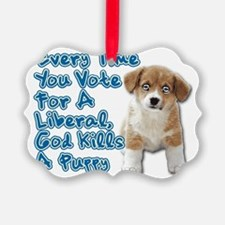 Every Time You Vote For A Liberal Ornament